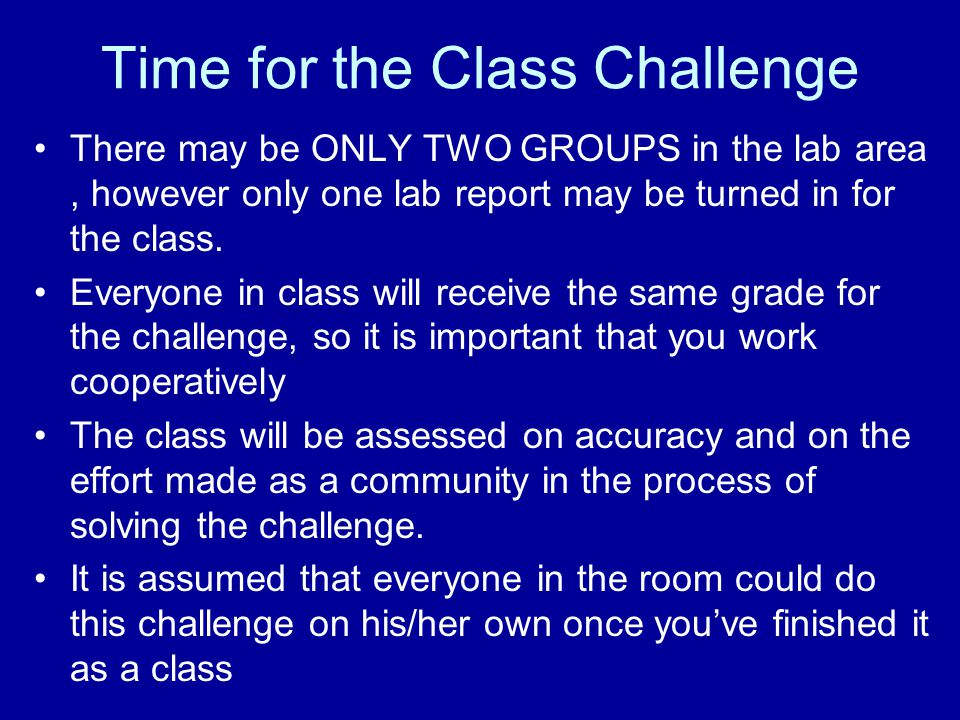 Time for the Class Challenge There may be ONLY TWO GROUPS in the lab area, however only one lab report may be turned in for the class.