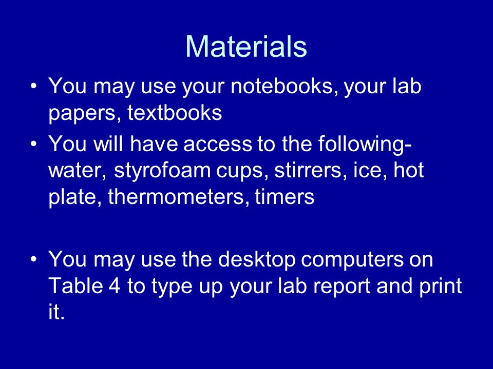 Materials You may use your notebooks, your lab papers, textbooks You will have access to the following- water, styrofoam cups, stirrers, ice, hot plate, thermometers, timers You may use the desktop computers on Table 4 to type up your lab report and print it.