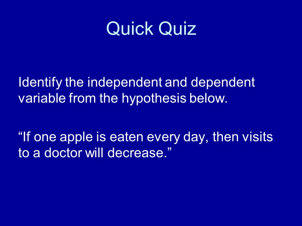 Quick Quiz Identify the independent and dependent variable from the hypothesis below.