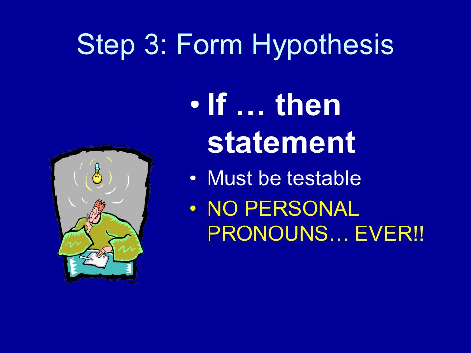 Step 3: Form Hypothesis If … then statement Must be testable NO PERSONAL PRONOUNS… EVER!!