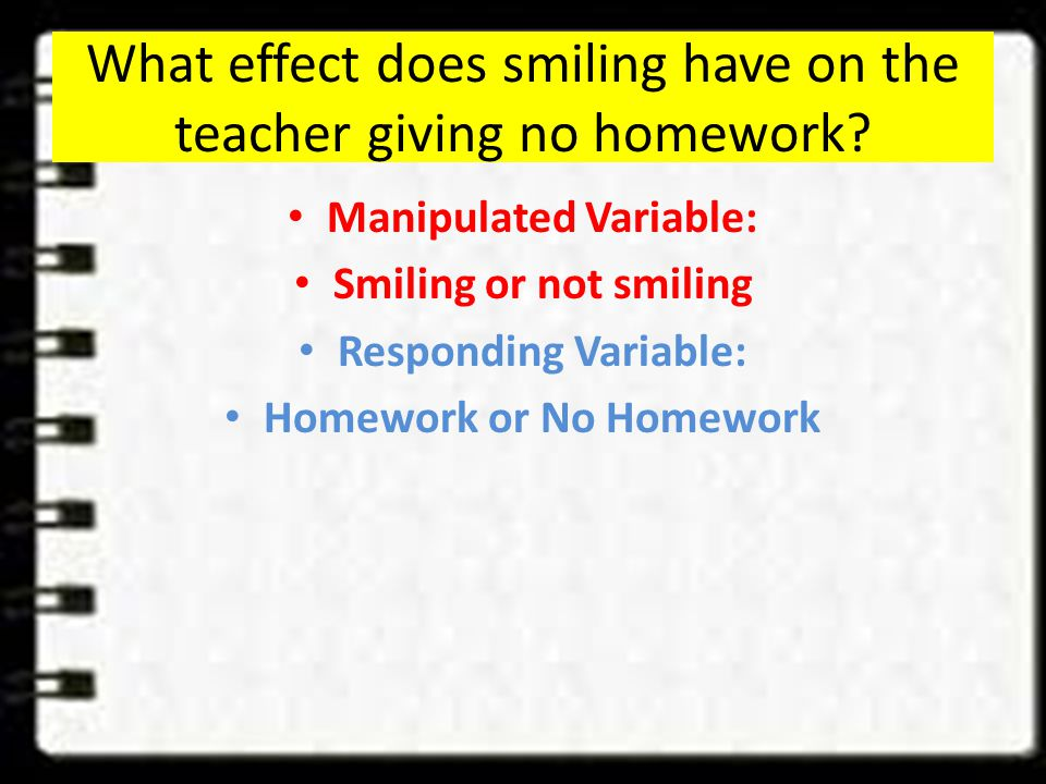 Hypothesis Example If students smile more in class Then the teacher will give more homework Because they see how much we adore the challenging work we do in class and just want the work to never end!