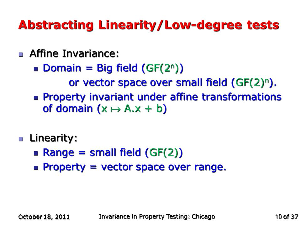 of 37 Abstracting Linearity/Low-degree tests Affine Invariance: Affine Invariance: Domain = Big field (GF(2 n )) Domain = Big field (GF(2 n )) or vector space over small field (GF(2) n ).