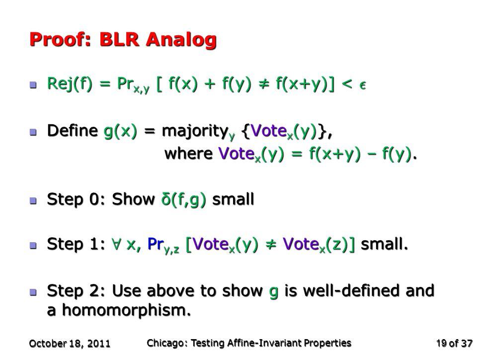 of 37 Proof: BLR Analog Rej(f) = Pr x,y [ f(x) + f(y) ≠ f(x+y)] < ² Rej(f) = Pr x,y [ f(x) + f(y) ≠ f(x+y)] < ² Define g(x) = majority y {Vote x (y)},