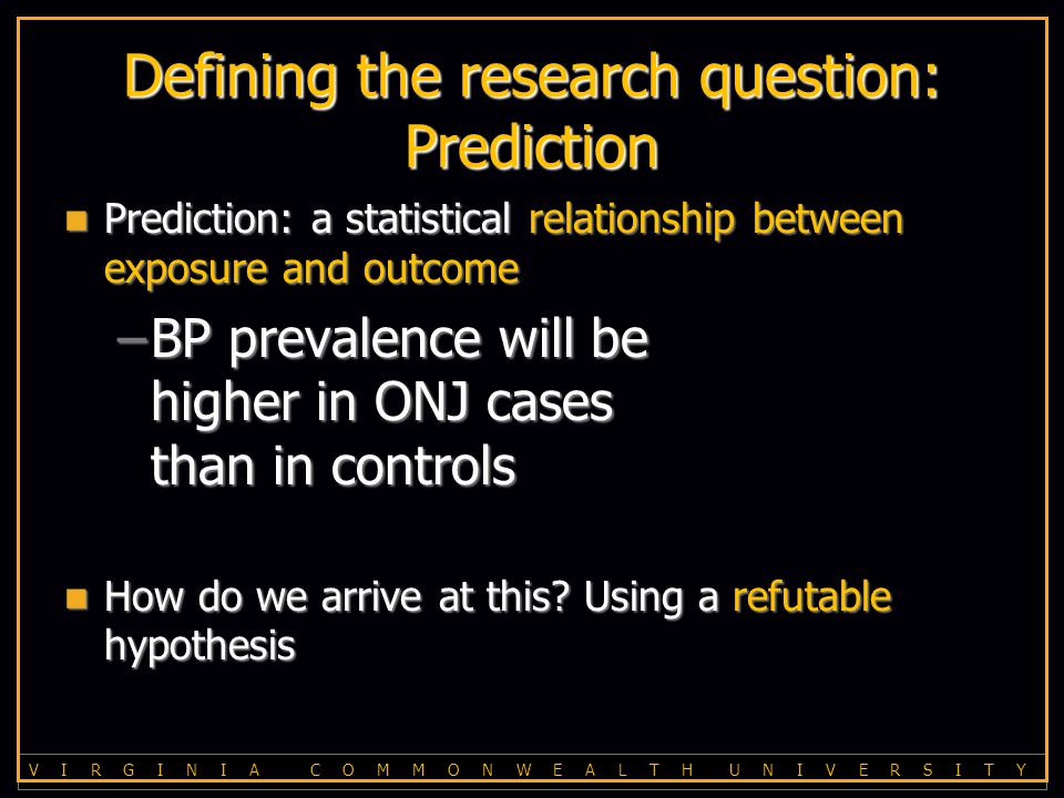 V I R G I N I A C O M M O N W E A L T H U N I V E R S I T Y Defining the research question: Prediction Prediction: a statistical relationship between exposure and outcome Prediction: a statistical relationship between exposure and outcome –BP prevalence will be higher in ONJ cases than in controls How do we arrive at this.