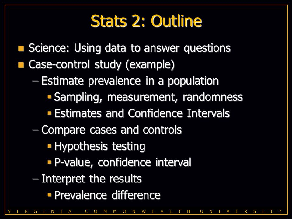 V I R G I N I A C O M M O N W E A L T H U N I V E R S I T Y Stats 2: Outline Science: Using data to answer questions Science: Using data to answer questions Case-control study (example) Case-control study (example) –Estimate prevalence in a population  Sampling, measurement, randomness  Estimates and Confidence Intervals –Compare cases and controls  Hypothesis testing  P-value, confidence interval –Interpret the results  Prevalence difference