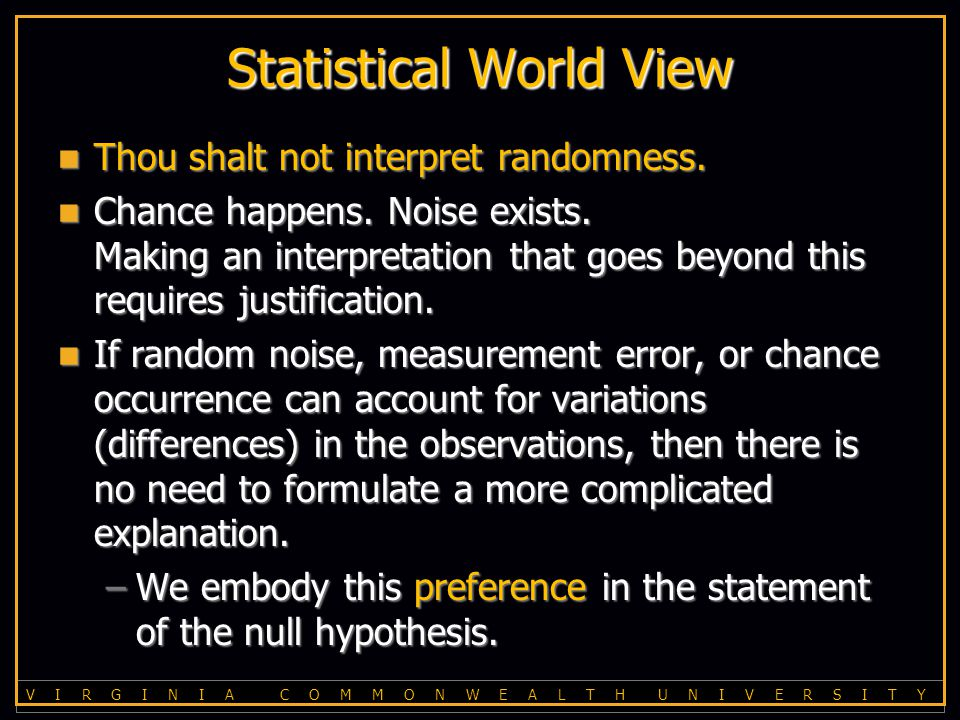 V I R G I N I A C O M M O N W E A L T H U N I V E R S I T Y Statistical World View Thou shalt not interpret randomness.
