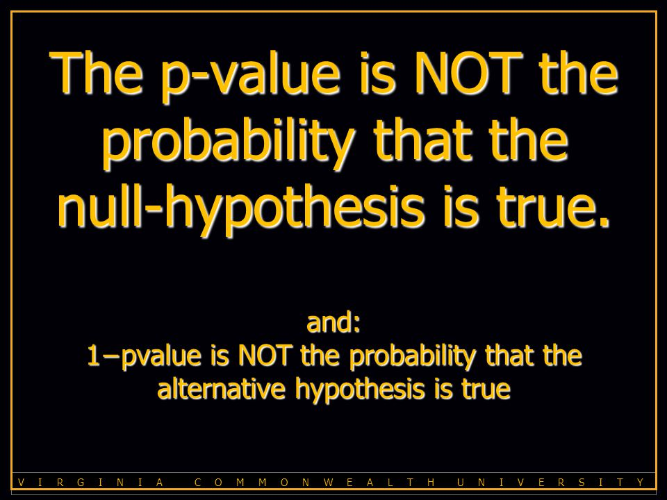 V I R G I N I A C O M M O N W E A L T H U N I V E R S I T Y The p-value is NOT the probability that the null-hypothesis is true.