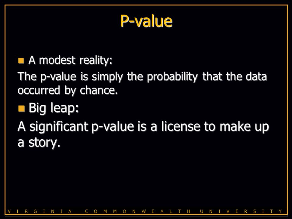 V I R G I N I A C O M M O N W E A L T H U N I V E R S I T Y P-value A modest reality: A modest reality: The p-value is simply the probability that the data occurred by chance.