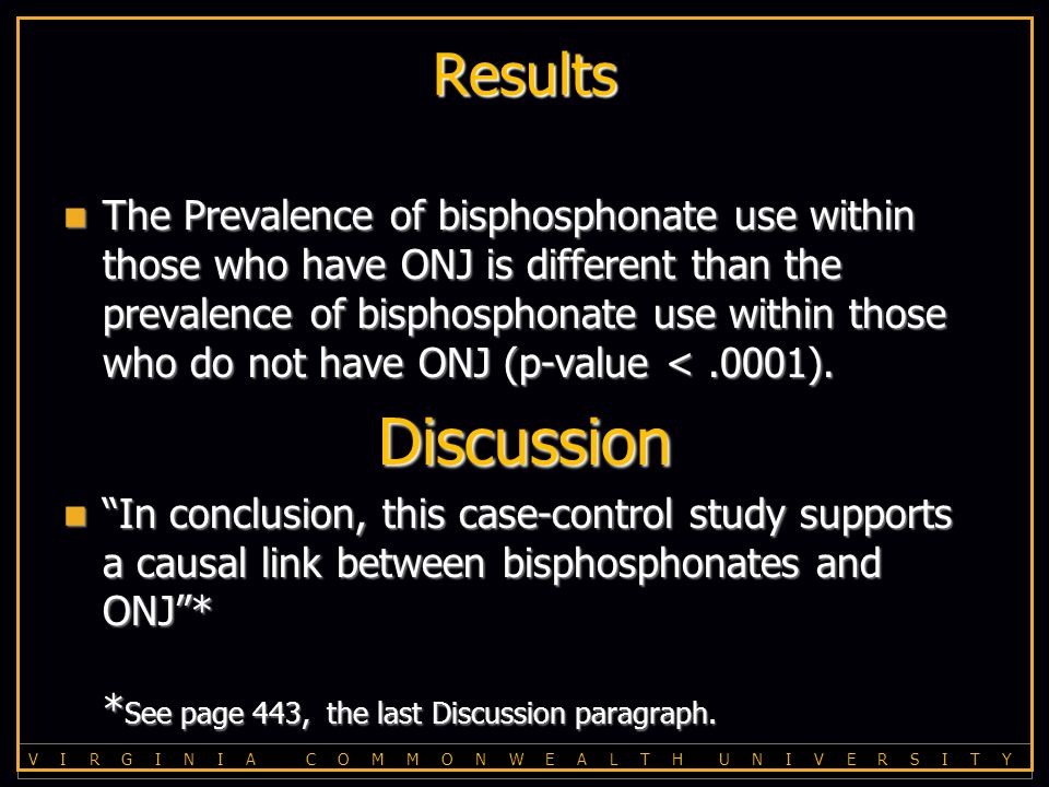 V I R G I N I A C O M M O N W E A L T H U N I V E R S I T Y Results The Prevalence of bisphosphonate use within those who have ONJ is different than the prevalence of bisphosphonate use within those who do not have ONJ (p-value <.0001).