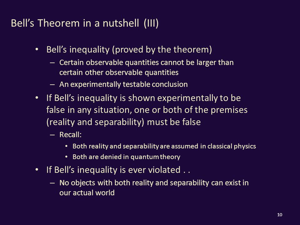 Bell's Theorem in a nutshell (III) Bell's inequality (proved by the theorem) – Certain observable quantities cannot be larger than certain other observable quantities – An experimentally testable conclusion If Bell's inequality is shown experimentally to be false in any situation, one or both of the premises (reality and separability) must be false – Recall: Both reality and separability are assumed in classical physics Both are denied in quantum theory If Bell's inequality is ever violated..