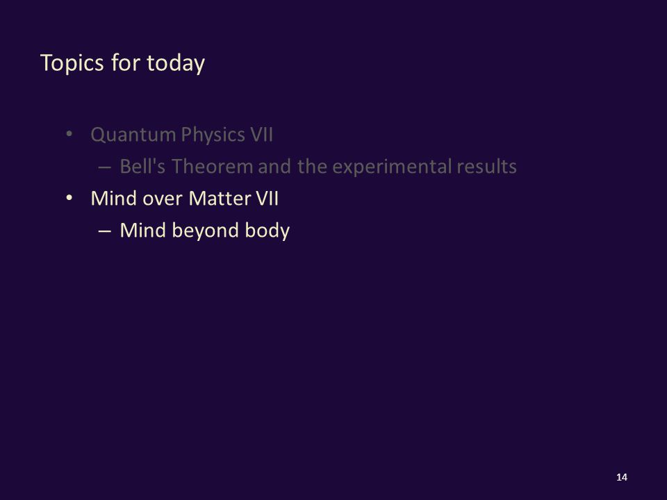 Topics for today Quantum Physics VII – Bell s Theorem and the experimental results Mind over Matter VII – Mind beyond body 14
