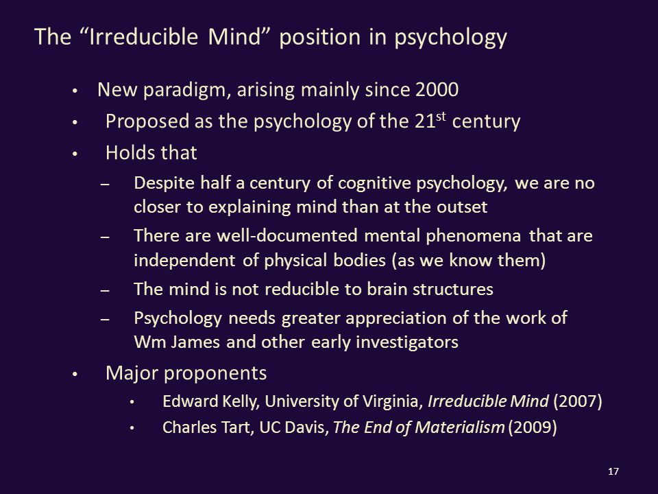 The Irreducible Mind position in psychology New paradigm, arising mainly since 2000 Proposed as the psychology of the 21 st century Holds that – Despite half a century of cognitive psychology, we are no closer to explaining mind than at the outset – There are well-documented mental phenomena that are independent of physical bodies (as we know them) – The mind is not reducible to brain structures – Psychology needs greater appreciation of the work of Wm James and other early investigators Major proponents Edward Kelly, University of Virginia, Irreducible Mind (2007) Charles Tart, UC Davis, The End of Materialism (2009) 17