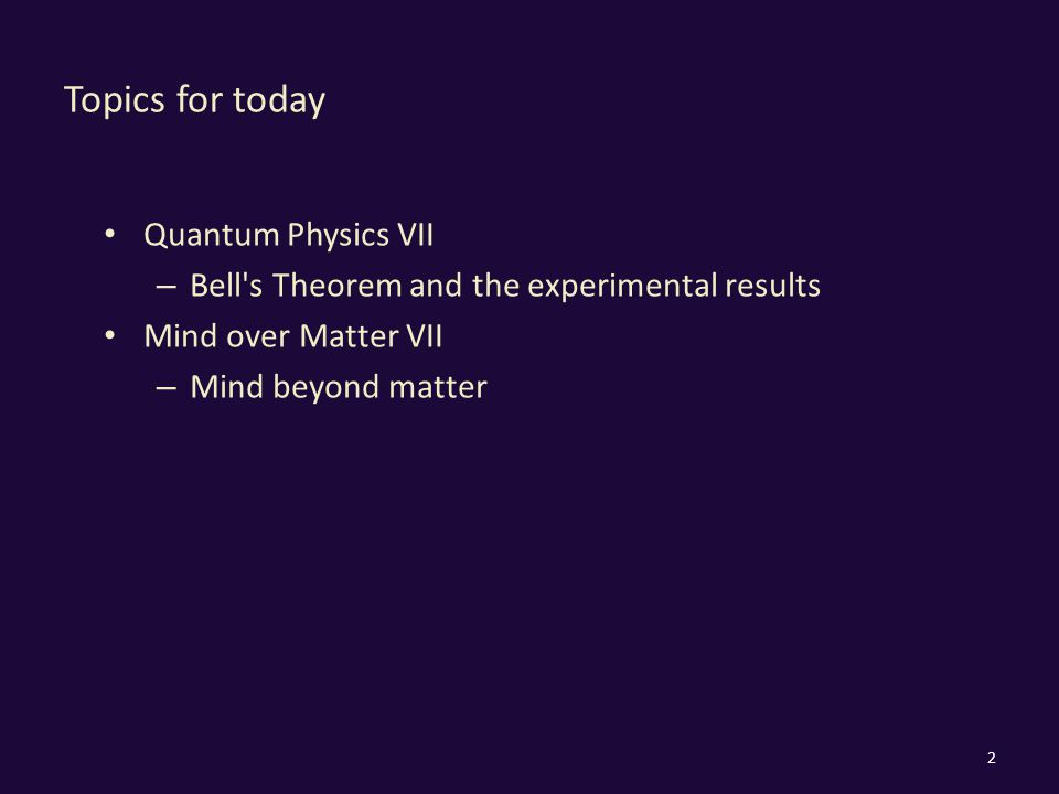 Topics for today Quantum Physics VII – Bell s Theorem and the experimental results Mind over Matter VII – Mind beyond matter 2