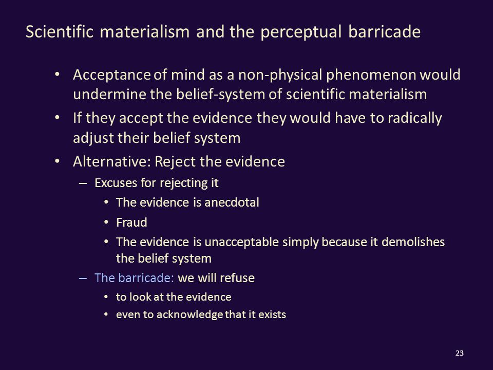 Scientific materialism and the perceptual barricade Acceptance of mind as a non-physical phenomenon would undermine the belief-system of scientific materialism If they accept the evidence they would have to radically adjust their belief system Alternative: Reject the evidence – Excuses for rejecting it The evidence is anecdotal Fraud The evidence is unacceptable simply because it demolishes the belief system – The barricade: we will refuse to look at the evidence even to acknowledge that it exists 23