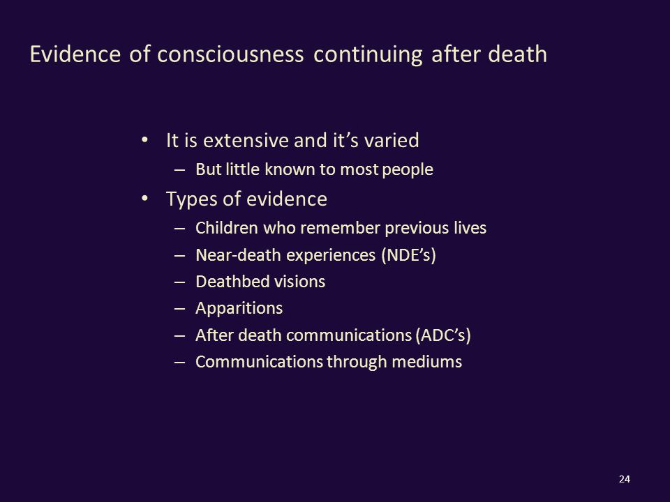 Evidence of consciousness continuing after death It is extensive and it's varied – But little known to most people Types of evidence – Children who remember previous lives – Near-death experiences (NDE's) – Deathbed visions – Apparitions – After death communications (ADC's) – Communications through mediums 24