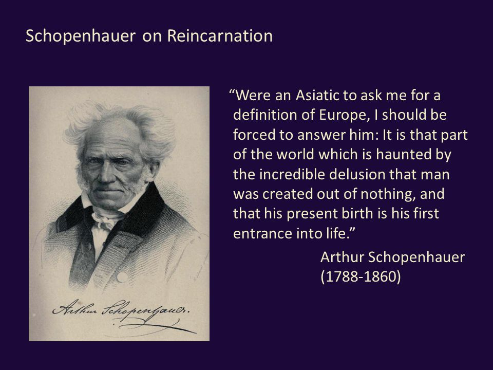 Schopenhauer on Reincarnation Were an Asiatic to ask me for a definition of Europe, I should be forced to answer him: It is that part of the world which is haunted by the incredible delusion that man was created out of nothing, and that his present birth is his first entrance into life. Arthur Schopenhauer (1788-1860)