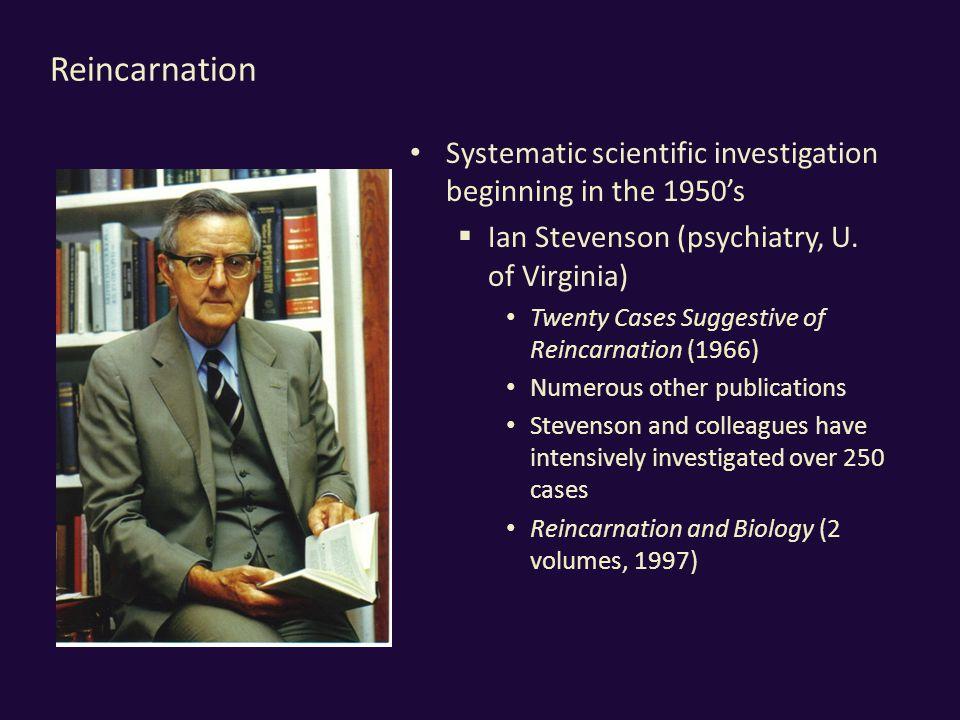 Reincarnation Systematic scientific investigation beginning in the 1950's  Ian Stevenson (psychiatry, U.