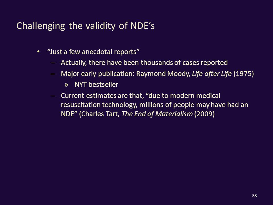Challenging the validity of NDE's Just a few anecdotal reports – Actually, there have been thousands of cases reported – Major early publication: Raymond Moody, Life after Life (1975) » NYT bestseller – Current estimates are that, due to modern medical resuscitation technology, millions of people may have had an NDE (Charles Tart, The End of Materialism (2009) 38