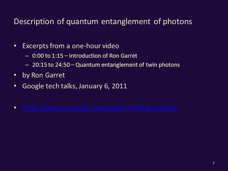 Description of quantum entanglement of photons Excerpts from a one-hour video – 0:00 to 1:15 – Introduction of Ron Garret – 20:15 to 24:50 – Quantum entanglement of twin photons by Ron Garret Google tech talks, January 6, 2011 https://www.youtube.com/watch?v=dEaecUuEqfc 7