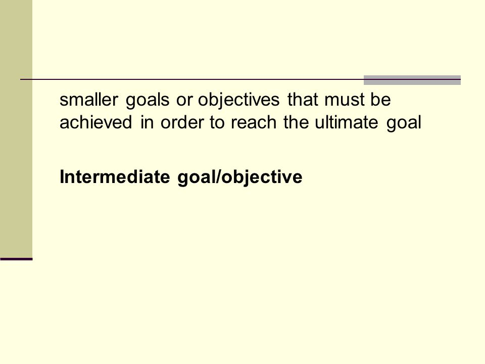 smaller goals or objectives that must be achieved in order to reach the ultimate goal Intermediate goal/objective