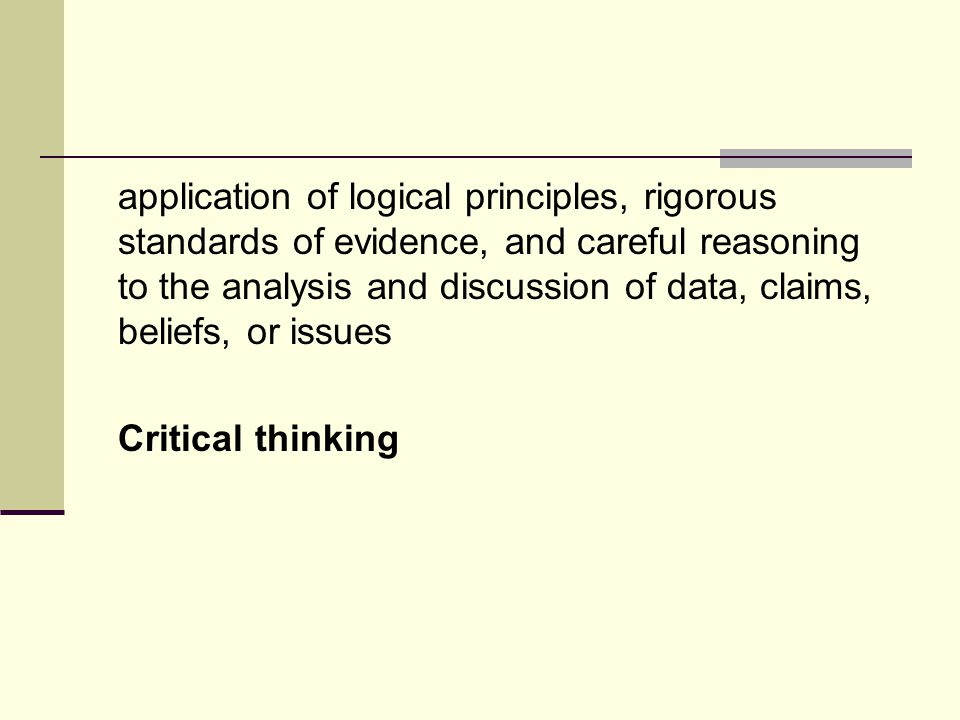 application of logical principles, rigorous standards of evidence, and careful reasoning to the analysis and discussion of data, claims, beliefs, or issues Critical thinking