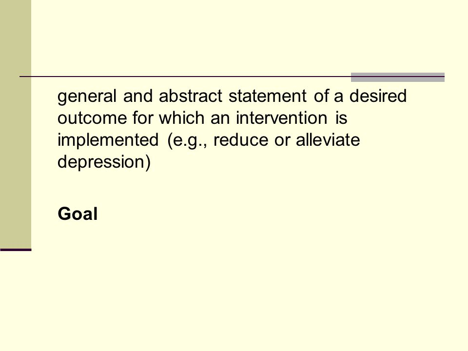 general and abstract statement of a desired outcome for which an intervention is implemented (e.g., reduce or alleviate depression) Goal