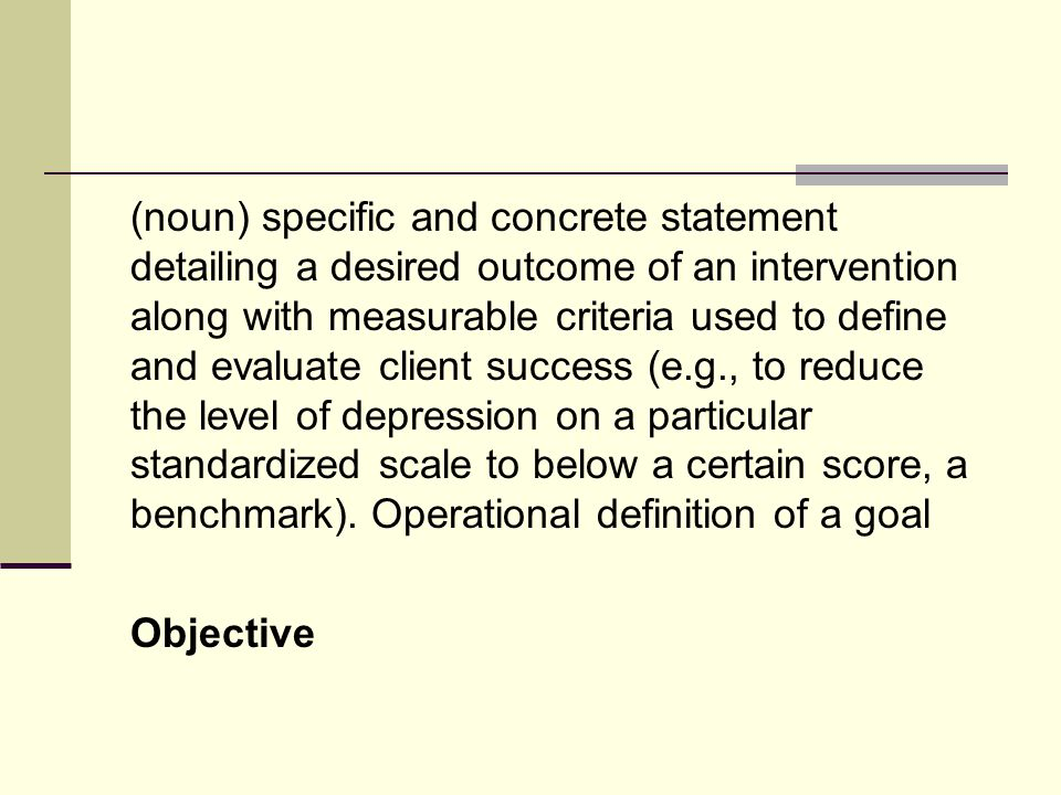 (noun) specific and concrete statement detailing a desired outcome of an intervention along with measurable criteria used to define and evaluate client success (e.g., to reduce the level of depression on a particular standardized scale to below a certain score, a benchmark).