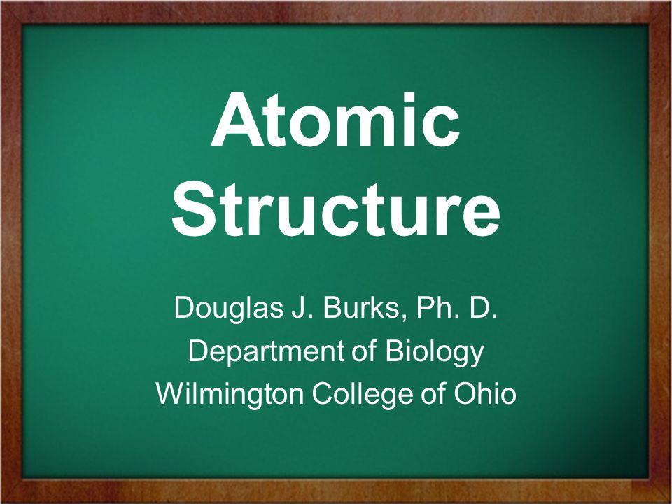 Atomic Structure Douglas J. Burks, Ph. D. Department of Biology Wilmington College of Ohio