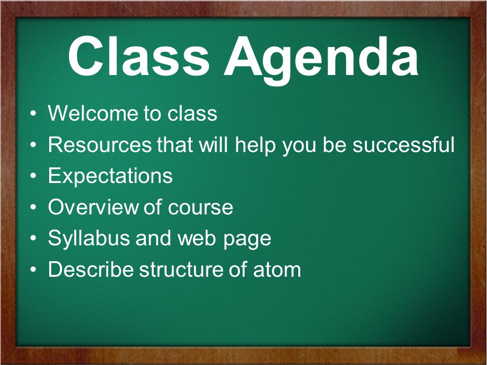 Class Agenda Welcome to class Resources that will help you be successful Expectations Overview of course Syllabus and web page Describe structure of atom