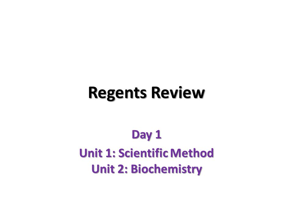 Regents Review Day 1 Unit 1: Scientific Method Unit 2: Biochemistry