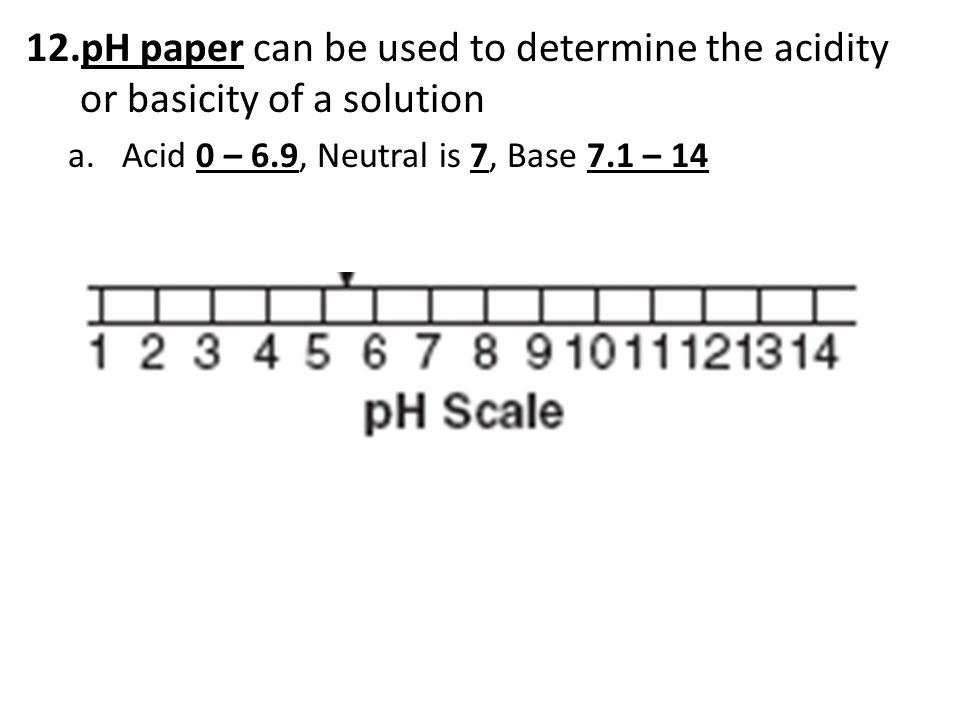 12.pH paper can be used to determine the acidity or basicity of a solution a.Acid 0 – 6.9, Neutral is 7, Base 7.1 – 14