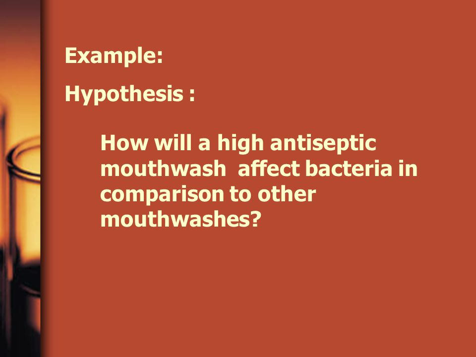 Example: Hypothesis : How will a high antiseptic mouthwash affect bacteria in comparison to other mouthwashes