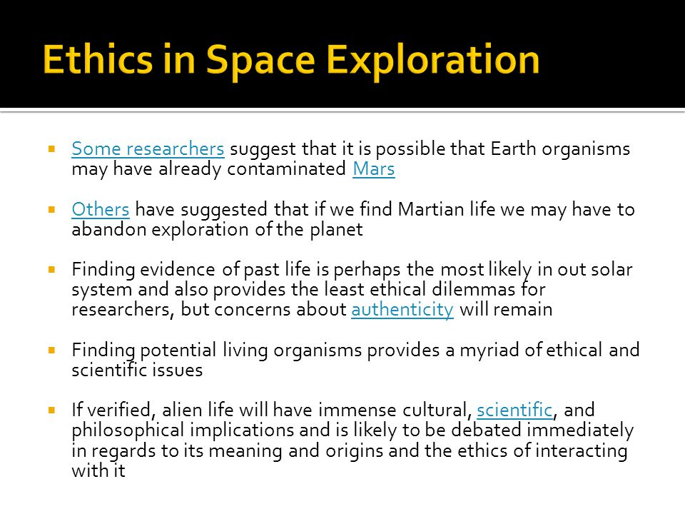  Some researchers suggest that it is possible that Earth organisms may have already contaminated Mars Some researchersMars  Others have suggested that if we find Martian life we may have to abandon exploration of the planet Others  Finding evidence of past life is perhaps the most likely in out solar system and also provides the least ethical dilemmas for researchers, but concerns about authenticity will remainauthenticity  Finding potential living organisms provides a myriad of ethical and scientific issues  If verified, alien life will have immense cultural, scientific, and philosophical implications and is likely to be debated immediately in regards to its meaning and origins and the ethics of interacting with itscientific