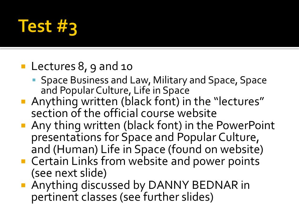 Lectures 8, 9 and 10  Space Business and Law, Military and Space, Space and Popular Culture, Life in Space  Anything written (black font) in the lectures section of the official course website  Any thing written (black font) in the PowerPoint presentations for Space and Popular Culture, and (Human) Life in Space (found on website)  Certain Links from website and power points (see next slide)  Anything discussed by DANNY BEDNAR in pertinent classes (see further slides)