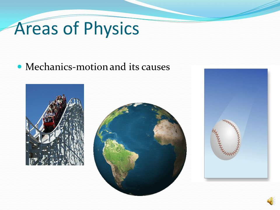 Areas of Physics Mechanics-motion and its causes