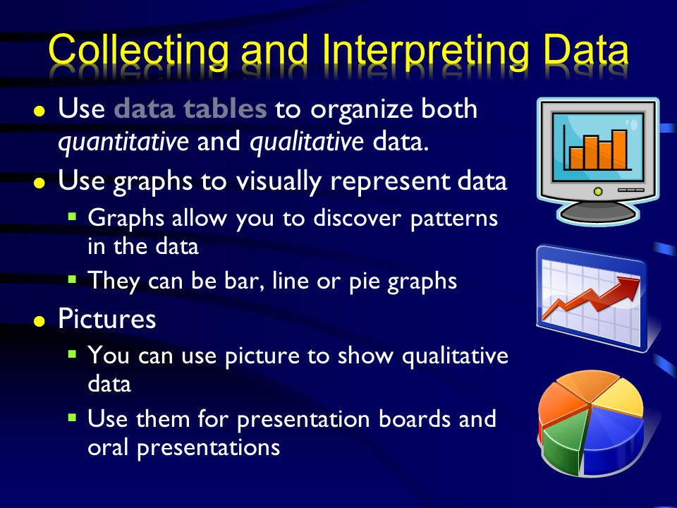 Use data tables to organize both quantitative and qualitative data. Use graphs to visually represent data  Graphs allow you to discover patterns in t