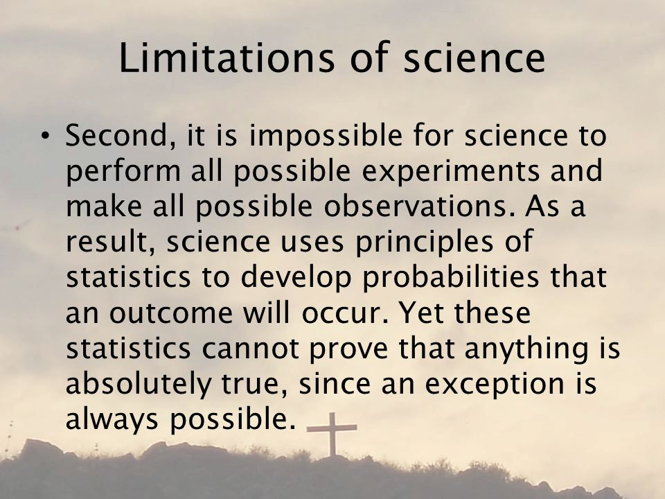 Limitations of science Second, it is impossible for science to perform all possible experiments and make all possible observations.