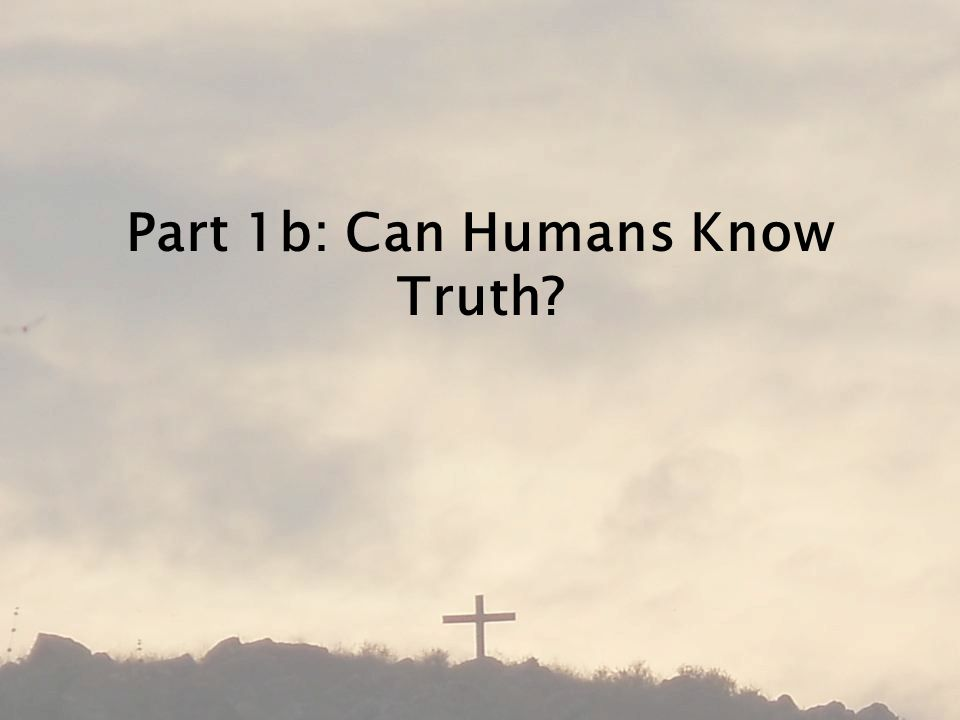Part 1b: Can Humans Know Truth