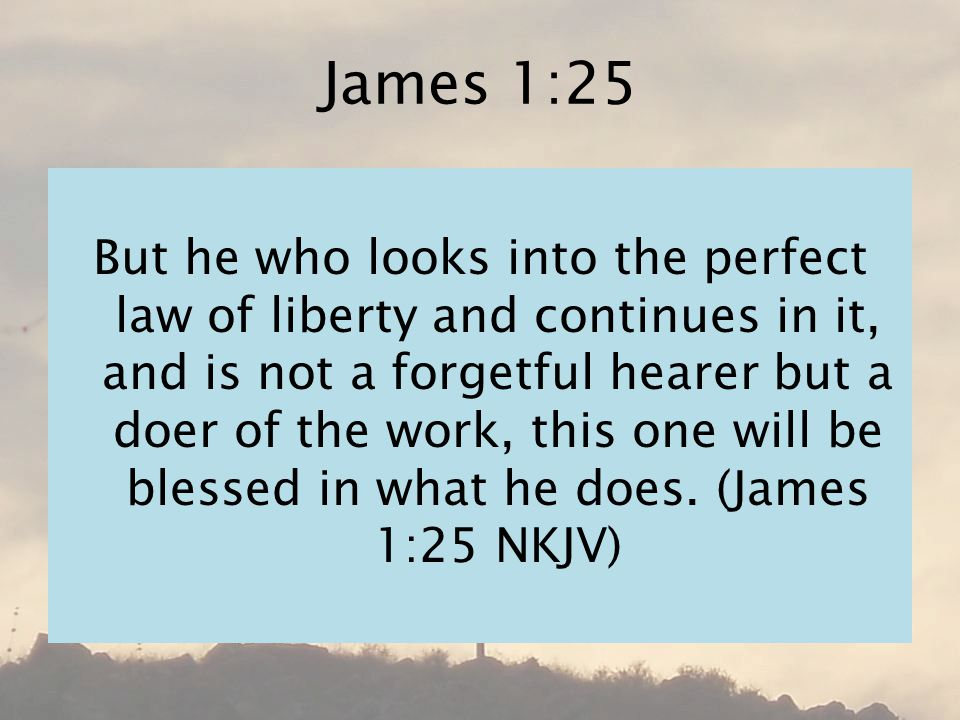 James 1:25 But he who looks into the perfect law of liberty and continues in it, and is not a forgetful hearer but a doer of the work, this one will be blessed in what he does.