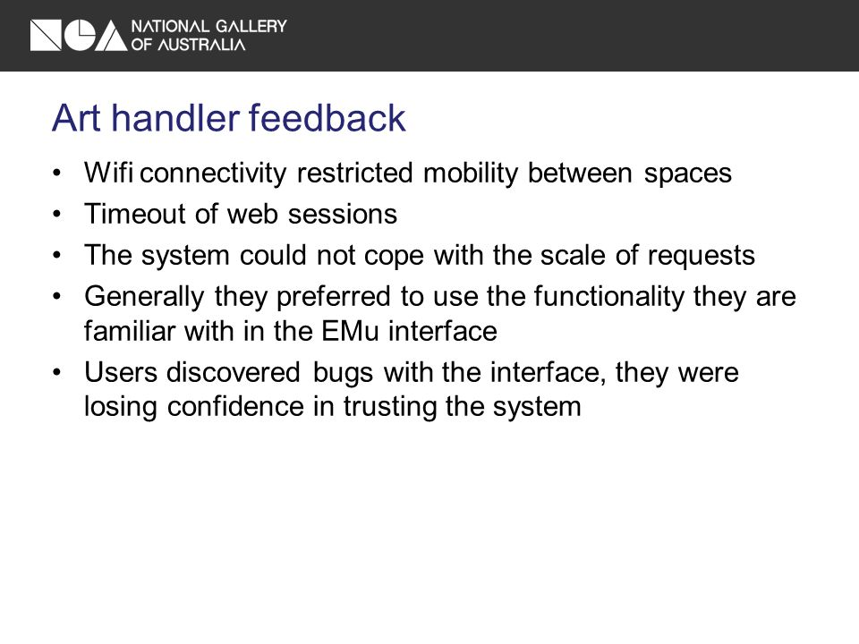 Art handler feedback Wifi connectivity restricted mobility between spaces Timeout of web sessions The system could not cope with the scale of requests Generally they preferred to use the functionality they are familiar with in the EMu interface Users discovered bugs with the interface, they were losing confidence in trusting the system