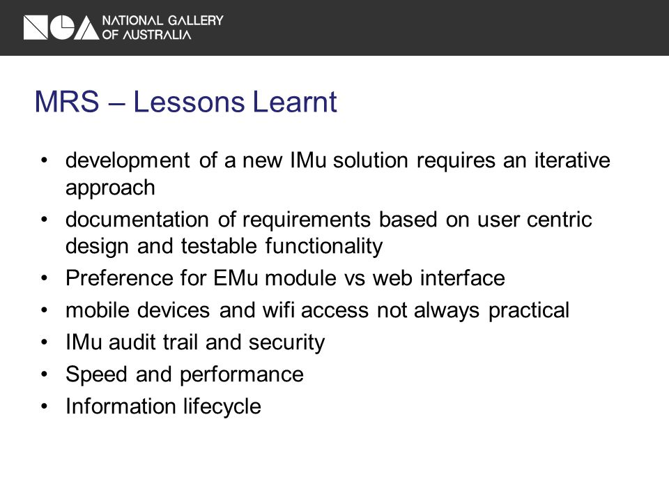 MRS – Lessons Learnt development of a new IMu solution requires an iterative approach documentation of requirements based on user centric design and testable functionality Preference for EMu module vs web interface mobile devices and wifi access not always practical IMu audit trail and security Speed and performance Information lifecycle