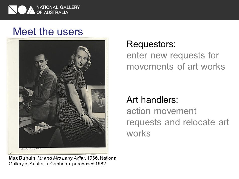Meet the users Requestors: enter new requests for movements of art works Art handlers: action movement requests and relocate art works Max Dupain, Mr and Mrs Larry Adler, 1936, National Gallery of Australia, Canberra, purchased 1982