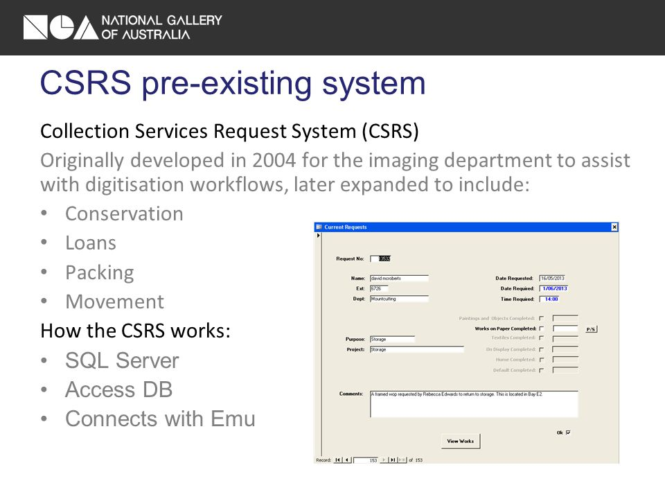 CSRS pre-existing system Collection Services Request System (CSRS) Originally developed in 2004 for the imaging department to assist with digitisation workflows, later expanded to include: Conservation Loans Packing Movement How the CSRS works: SQL Server Access DB Connects with Emu