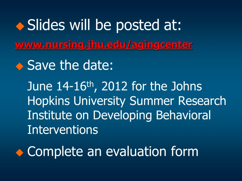   Slides will be posted at: www.nursing.jhu.edu/agingcenter   Save the date: June 14-16 th, 2012 for the Johns Hopkins University Summer Research Institute on Developing Behavioral Interventions   Complete an evaluation form