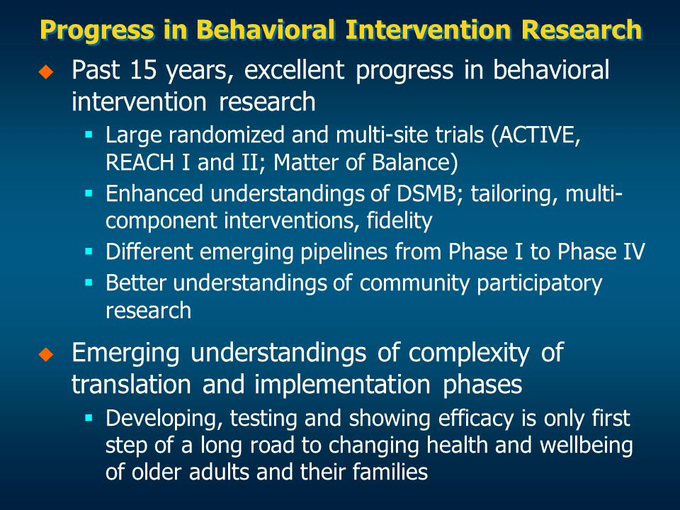 Progress in Behavioral Intervention Research   Past 15 years, excellent progress in behavioral intervention research   Large randomized and multi-site trials (ACTIVE, REACH I and II; Matter of Balance)   Enhanced understandings of DSMB; tailoring, multi- component interventions, fidelity   Different emerging pipelines from Phase I to Phase IV   Better understandings of community participatory research   Emerging understandings of complexity of translation and implementation phases   Developing, testing and showing efficacy is only first step of a long road to changing health and wellbeing of older adults and their families