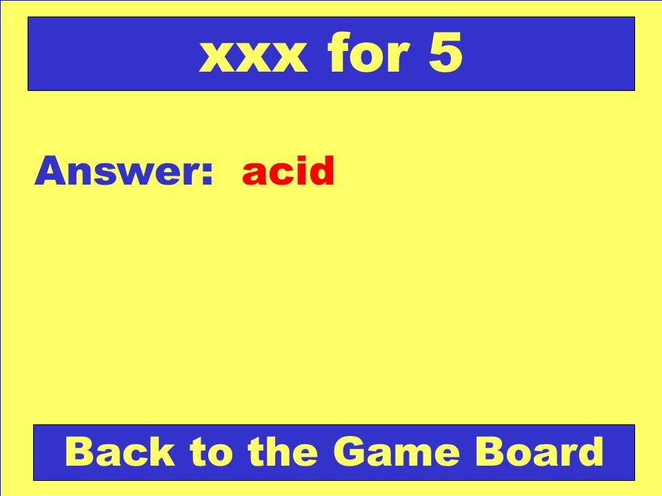 Answer: acid Back to the Game Board xxx for 5