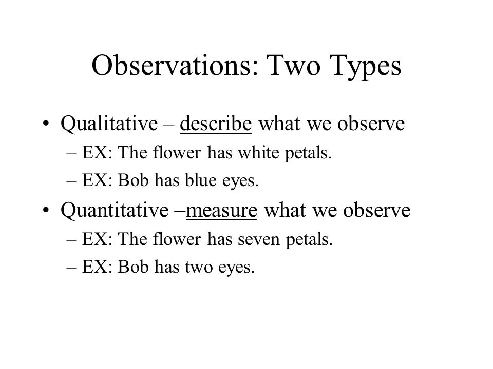 Observations: Two Types Qualitative – describe what we observe –EX: The flower has white petals.