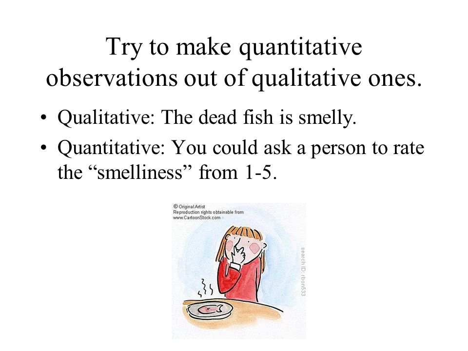 Try to make quantitative observations out of qualitative ones.