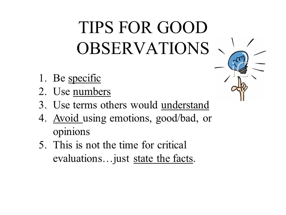 TIPS FOR GOOD OBSERVATIONS 1.Be specific 2.Use numbers 3.Use terms others would understand 4.Avoid using emotions, good/bad, or opinions 5.This is not the time for critical evaluations…just state the facts.