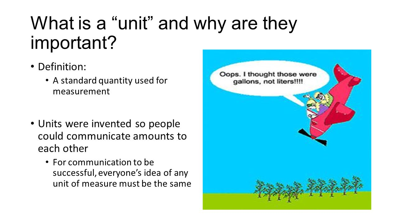 "What is a ""unit"" and why are they important? Definition: A standard quantity used for measurement Units were invented so people could communicate amou"